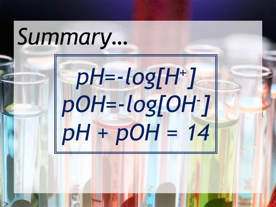 Summary… pH=-log[H+] pOH=-log[OH-] pH + pOH = 14